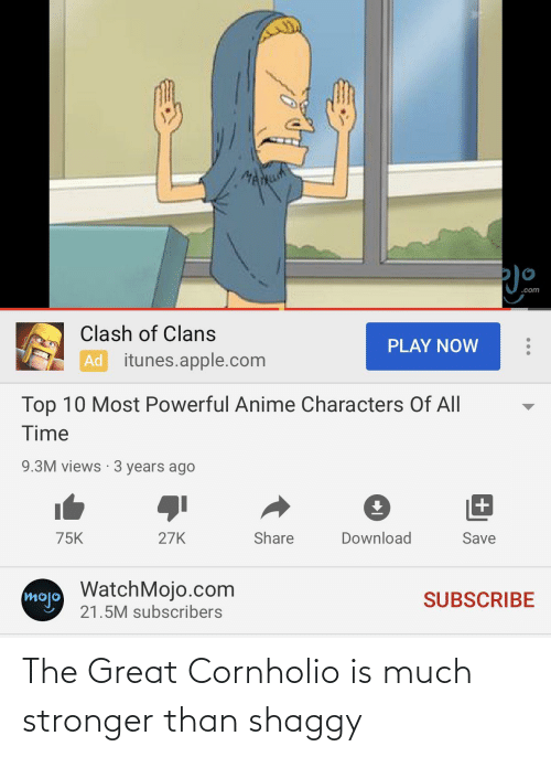 Most Powerful Anime Characters: MANuh  .com  Clash of Clans  PLAY NOW  Ad itunes.apple.com  Top 10 Most Powerful Anime Characters Of All  Time  9.3M views · 3 years ago  75K  27K  Share  Download  Save  WatchMojo.com  mojo  SUBSCRIBE  21.5M subscribers The Great Cornholio is much stronger than shaggy