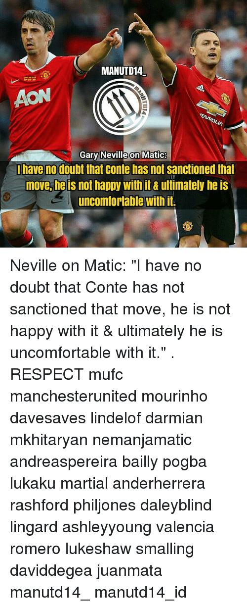 "doubtful: MANUTD14  AON  Gary Neville on Matic  have no doubt that conte has not sanctioned that  move, he is not happy with it& ultimately he is  uncomfortable with it Neville on Matic: ""I have no doubt that Conte has not sanctioned that move, he is not happy with it & ultimately he is uncomfortable with it."" . RESPECT mufc manchesterunited mourinho davesaves lindelof darmian mkhitaryan nemanjamatic andreaspereira bailly pogba lukaku martial anderherrera rashford philjones daleyblind lingard ashleyyoung valencia romero lukeshaw smalling daviddegea juanmata manutd14_ manutd14_id"