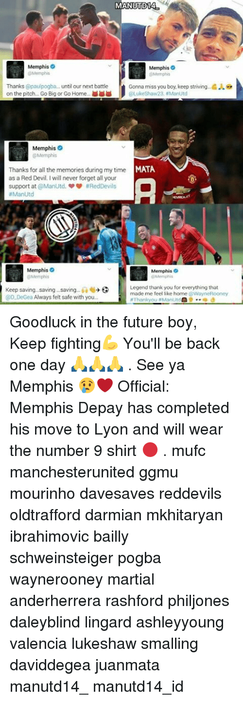 feels like home: MANUTD14  Memphis  Memphis  Memphis  Thanks @paulpogba... until our next battle  Gonna miss you boy, keep striving .G  on the pitch. Go Big or Go Home  Luke Shaw23, ManUtd  Memphis  MATA  Thanks for all the memories during my time  as a Red Devil I will never forget all your  support at ManUtd. #Red Devils  ManUtd  Memphis  Memphis  Memphis  Memphis  Legend thank you for everything that  Keep saving, saving saving  ii 6+  3  made me feel like home WayneRooney  @D.DeGea Always felt safe with you.  at Thank you #ManUtd  9 d Goodluck in the future boy, Keep fighting💪 You'll be back one day 🙏🙏🙏 . See ya Memphis 😢❤ Official: Memphis Depay has completed his move to Lyon and will wear the number 9 shirt 🔴 . mufc manchesterunited ggmu mourinho davesaves reddevils oldtrafford darmian mkhitaryan ibrahimovic bailly schweinsteiger pogba waynerooney martial anderherrera rashford philjones daleyblind lingard ashleyyoung valencia lukeshaw smalling daviddegea juanmata manutd14_ manutd14_id