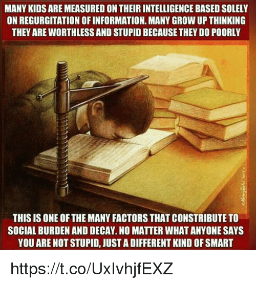 regurgitate: MANY KIDS AREMEASURED ON THEIR INTELLIGENCE BASED SOLELY  ON REGURGITATION OFINFORMATION. MANY GROW UP THINKING  THEY AREWORTHLESSAND STUPID BECAUSE THEY DO POORLY  THIS IS ONE OF THE MANY FACTORS THAT CONSTRIBUTE TO  SOCIAL BURDEN AND DECAY.NO MATTER WHATANYONE SAYS  YOU ARE NOT STUPID, JUST ADIFFERENT KIND OF SMART https://t.co/UxIvhjfEXZ