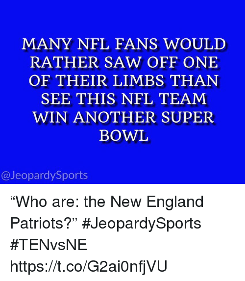 "England, New England Patriots, and Nfl: MANY NFL FANS WOULD  RATHER SAW OFF ONE  OF THEIR LIMBS THAN  SEE THIS NFL TEAM  WIN ANOTHER SUPER  BOWL  @JeopardySports ""Who are: the New England Patriots?"" #JeopardySports #TENvsNE https://t.co/G2ai0nfjVU"