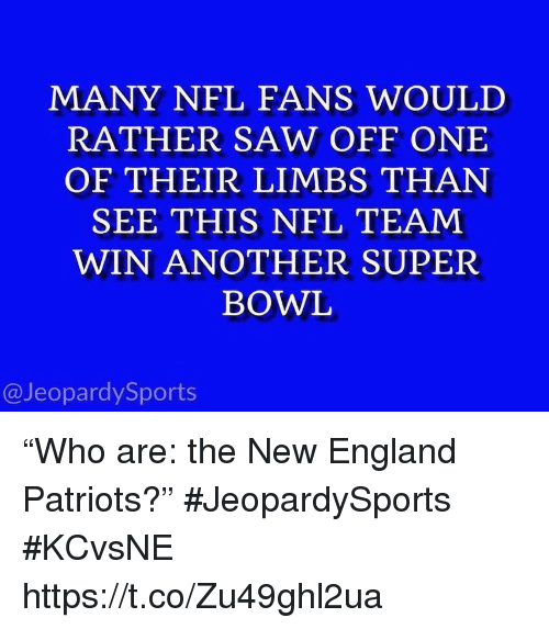 "England Patriots: MANY NFL FANS WOULD  RATHER SAW OFF ONE  OF THEIR LIMBS THAN  SEE THIS NFL TEAM  WIN ANOTHER SUPER  BOWL  @JeopardySports ""Who are: the New England Patriots?"" #JeopardySports #KCvsNE https://t.co/Zu49ghl2ua"