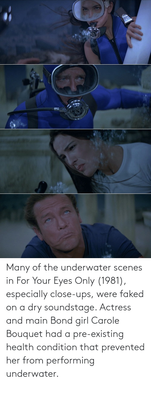 UPS: Many of the underwater scenes in For Your Eyes Only (1981), especially close-ups, were faked on a dry soundstage. Actress and main Bond girl Carole Bouquet had a pre-existing health condition that prevented her from performing underwater.