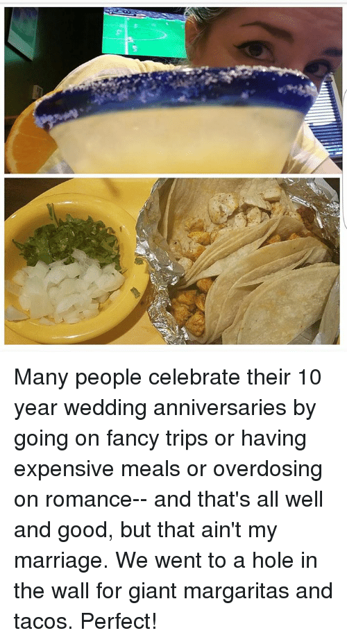 fanciness: Many people celebrate their 10 year wedding anniversaries by going on fancy trips or having expensive meals or overdosing on romance-- and that's all well and good, but that ain't my marriage. We went to a hole in the wall for giant margaritas and tacos.  Perfect!