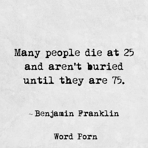 benjamin: Many people die at 25  and aren't buried  until they are 75.  Benjamin Pranklin  Word Porn