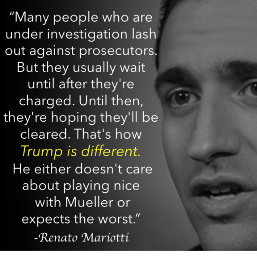"""The Worst, Trump, and Nice: """"Many people who are  under investigation lash  out against prosecutors  But they usually wait  until after they're  charged. Until then,  they're hoping they'll be  cleared. That's how  Trump is different.  He either doesn't care  about playing nice  with Mueller or  expects the worst.""""  Renato Maríotti"""