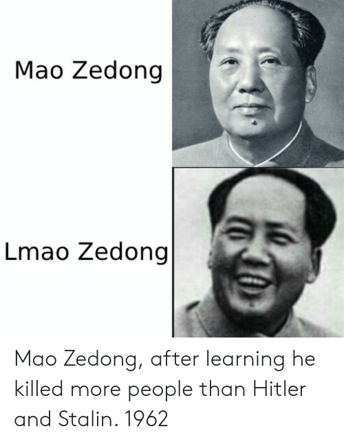 Lmao, Hitler, and Mao: Mao Zedong |  Lmao Zedong Mao Zedong, after learning he killed more people than Hitler and Stalin. 1962