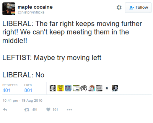 Cocaines: maple cocaine  2: Follow  @history inflicks  LIBERAL: The far right keeps moving further  right! We can't keep meeting them in the  middle!!  LEFTIST Maybe try moving left  LIBERAL: No  801  401  10:41 pm 19 Aug 2016  401 801