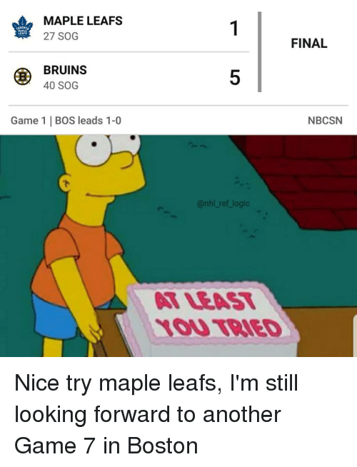 leafs: MAPLE LEAFS  27 SOG  LEAFS  FINAL  BRUINS  40 SOG  5  Game 1 | BOS leads 1-0  NBCSN  @nhl ref logic  T LEAT  1OU TBIED Nice try maple leafs, I'm still looking forward to another Game 7 in Boston