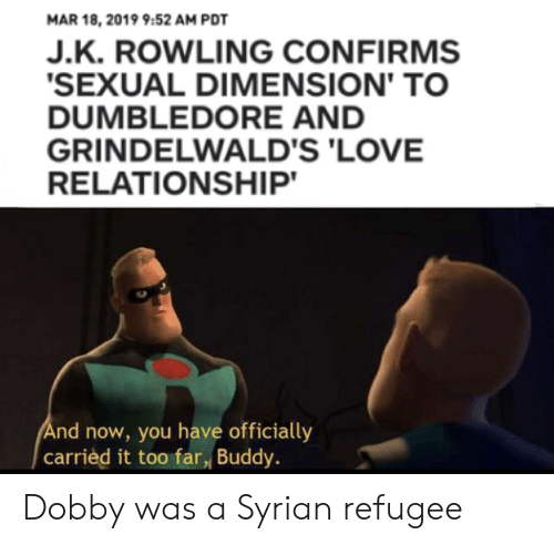 Love Relationship: MAR 18, 2019 9:52 AM PDT  J.K. ROWLING CONFIRMS  SEXUAL DIMENSION' TO  DUMBLEDORE AND  GRINDELWALD'S 'LOVE  RELATIONSHIP  nd now you hae officially  ed it too far, Buddy Dobby was a Syrian refugee