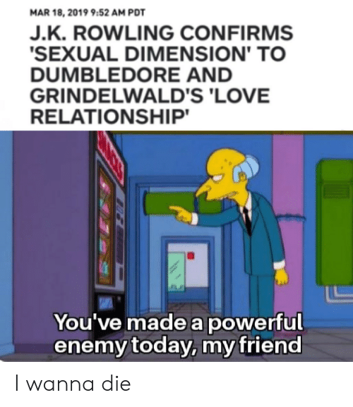 Love Relationship: MAR 18, 2019 9:52 AM PDT  J.K. ROWLING CONFIRMS  SEXUAL DIMENSION' TO  DUMBLEDORE AND  GRINDELWALD'S 'LOVE  RELATIONSHIP  You've made a powerful  enemy today, my friend I wanna die