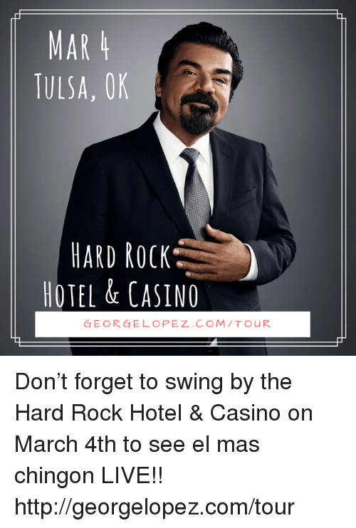 George Lopez: MAR 4  TULSA, OK  HARD ROCK  HOTEL & CASINO  GEORGE LOPEZ. COM TOUR Don't forget to swing by the Hard Rock Hotel & Casino on March 4th to see el mas chingon LIVE!! http://georgelopez.com/tour