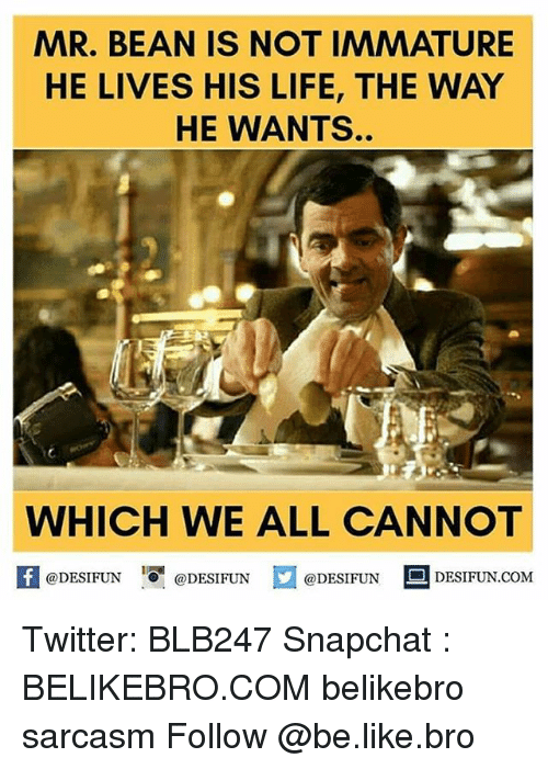 Memes, 🤖, and Immature: MAR. BEAN IS NOT IMMATURE  HE LIVES HIS LIFE, THE WAY  HE WANTS.  WHICH WE ALL CANNOT  @DESIFUN  @DESIFUN  @DESIFUN  DESIFUN COM Twitter: BLB247 Snapchat : BELIKEBRO.COM belikebro sarcasm Follow @be.like.bro