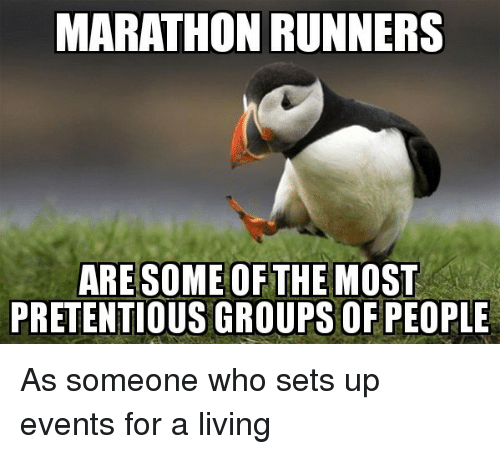 pretentious: MARATHON RUNNERS  ARESOME OFTHE MOST  PRETENTIOUS GROUPSOF PEOPLE As someone who sets up events for a living