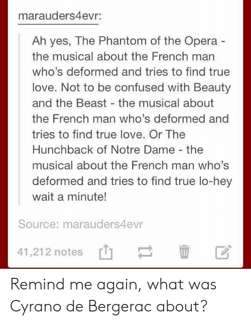 hunchback: marauders4evr:  Ah yes, The Phantom of the Opera  the musical about the French man  who's deformed and tries to find true  love. Not to be confused with Beauty  and the Beast the musical about  the French man who's deformed and  tries to find true love. Or The  Hunchback of Notre Dame - the  musical about the French man who's  deformed and tries to find true lo-hey  wait a minute!  Source: marauders4evr  41,21 2 notes [t]ー血区 Remind me again, what was Cyrano de Bergerac about?