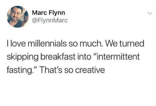 "fasting: Marc Flynn  @FlynnMarc  I love millennials so much. We turned  skipping breakfast into ""intermittent  fasting."" That's so creative"