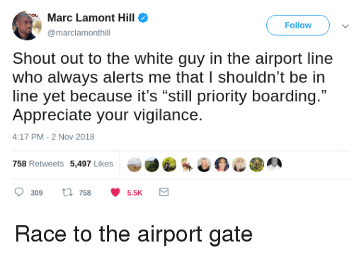 """Appreciate, White, and Race: Marc Lamont Hill  Follow  marclamonthill  Shout out to the white guy in the airport line  who always alerts me that I shouldn't be in  line yet because it's """"still priority boarding.""""  Appreciate your vigilance.  4:17 PM-2 Nov 2018  758 Retweets 5,497 Likes  309 ti 7585.5K Race to the airport gate"""