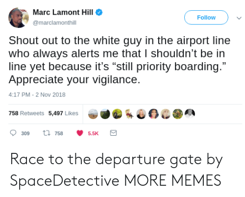 """Dank, Memes, and Target: Marc Lamont Hill  Follow  marclamonthill  Shout out to the white guy in the airport line  who always alerts me that I shouldn't be in  line yet because it's """"still priority boarding.""""  Appreciate your vigilance.  4:17 PM-2 Nov 2018  758 Retweets 5,497 Likes  309 ti 7585.5K Race to the departure gate by SpaceDetective MORE MEMES"""