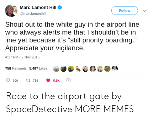 """Dank, Memes, and Target: Marc Lamont Hill  Follow  marclamonthill  Shout out to the white guy in the airport line  who always alerts me that I shouldn't be in  line yet because it's """"still priority boarding.""""  Appreciate your vigilance.  4:17 PM-2 Nov 2018  758 Retweets 5,497 Likes  309 ti 7585.5K Race to the airport gate by SpaceDetective MORE MEMES"""