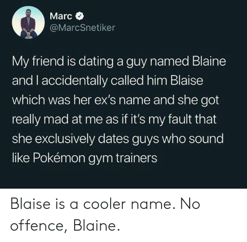 Dating, Ex's, and Gym: Marc  @MarcSnetiker  My friend is dating a guy named Blaine  and l accidentally called him Blaise  which was her ex's name and she got  really mad at me as if it's my fault that  she exclusively dates guys who sound  like Pokémon gym trainers Blaise is a cooler name. No offence, Blaine.