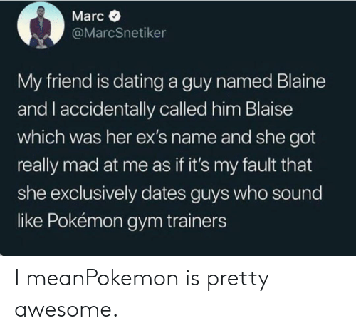 sound: Marc  @MarcSnetiker  My friend is dating a guy named Blaine  and I accidentally called him Blaise  which was her ex's name and she got  really mad at me as if it's my fault that  she exclusively dates guys who sound  like Pokémon gym trainers I meanPokemon is pretty awesome.