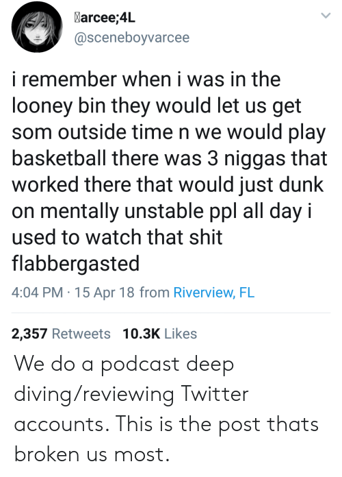 looney: Marcee;4L  @sceneboyvarcee  i remember when i was in the  looney bin they would let us get  som outside time n we would play  basketball there was 3 niggas that  worked there that would just dunk  on mentally unstable ppl all day i  used to watch that shit  flabbergasted  4:04 PM.15 Apr 18 from Riverview, FL  2,357 Retweets 10.3K Likes We do a podcast deep diving/reviewing Twitter accounts. This is the post thats broken us most.