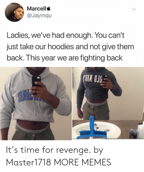 Dank, Memes, and Revenge: Marcell  @Jaymqu  Ladies, we've had enough. You can't  just take our hoodies and not give them  back. This year we are fighting back It's time for revenge. by Master1718 MORE MEMES