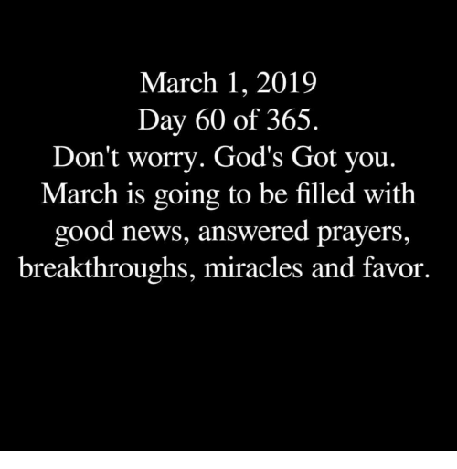 answered prayers: March 1, 2019  Day 60 of 365.  Don't worry. God's Got you.  March is going to be filled with  good news, answered prayers,  breakthroughs, miracles and favor.