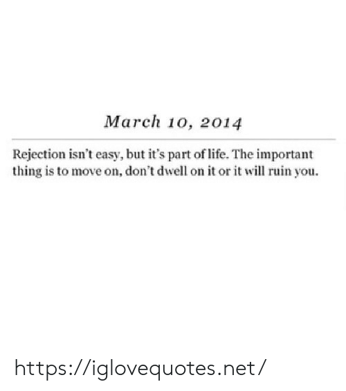 Life, Net, and Easy: March 10, 2014  Rejection isn't easy, but it's part of life. The important  thing is to move on, don't dwell on it or it will ruin you. https://iglovequotes.net/