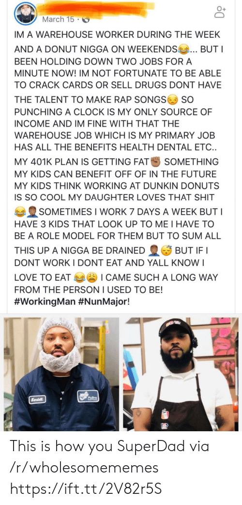 Benefits: March 15  IM A WAREHOUSE WORKER DURING THE WEEK  AND A DONUT NIGGA ON WEEKENDS  BUTI  BEEN HOLDING DOWN TWO JOBS FOR A  MINUTE NOW! IM NOT FORTUNATE TO BE ABLE  TO CRACK CARDS OR SELL DRUGS DONT HAVE  THE TALENT TO MAKE RAP SONGS  SO  PUNCHING A CLOCK IS MY ONLY SOURCE OF  INCOME AND IM FINE WITH THAT THE  WAREHOUSE JOB WHICH IS MY PRIMARY JOB  HAS ALL THE BENEFITS HEALTH DENTAL ETC..  MY 401K PLAN IS GETTING FAT  SOMETHING  MY KIDS CAN BENEFIT OFF OF IN THE FUTURE  MY KIDS THINK WORKING AT DUNKIN DONUTS  IS SO COOL MY DAUGHTER LOVES THAT SHIT  SOMETIMES I WORK 7 DAYS A WEEK BUT I  HAVE 3 KIDS THAT LOOK UP TO ME I HAVE TO  BE A ROLE MODEL FOR THEM BUT TO SUM ALL  THIS UP A NIGGA BE DRAINED  BUT IF I  DONT WORKI DONT EAT AND YALL KNO  I  LOVE TO EAT I CAME SUCH A LONG WAY  FROM THE PERSON I USED TO BE!  #WorkingMan #NunMajor!  Mllins  Kendall This is how you SuperDad via /r/wholesomememes https://ift.tt/2V82r5S