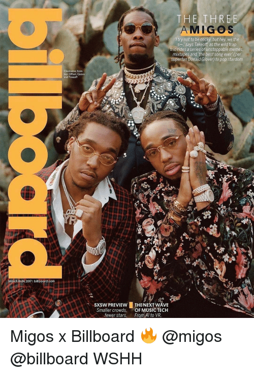 Sxsw: March 18-24, 2017 billboard com  Clockwise from  top: Offset, Quavo  and Takeoff  THE THREE  AMIGOS  try not to be cocky, but hey, we the  s-, says Takeoff, as the wild trap  trio rides a series of unstoppable me  mixtapes and the best song ever (per  superfan Donald Glover to pop stardom  SXSW PREVIEW  THE NEXT WAVE  Smaller crowds  OF MUSIC TECH  fewer stars  From Al to VR, Migos x Billboard 🔥 @migos @billboard WSHH