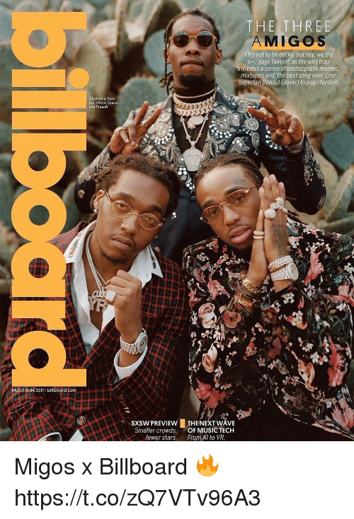 """Sxsw: March 18-24, 2017 I billboard.com  clockwise, from  top: Offset, Quavo  and Takeoff  THE THREE  MIGOS  try not to be cocky, but hey, we the  s-,' says Takeoff, as the wild trap  trio rides a series of unstoppable memes  mixtapes and the best song ever"""" (per  superfan Donald Glover) to pop stardom  sxsw PREVIEw LTHE NEXT WAVE  Smaller crowds, OF MUSIC TECH  fewer stars  From Al to VR, Migos x Billboard 🔥 https://t.co/zQ7VTv96A3"""