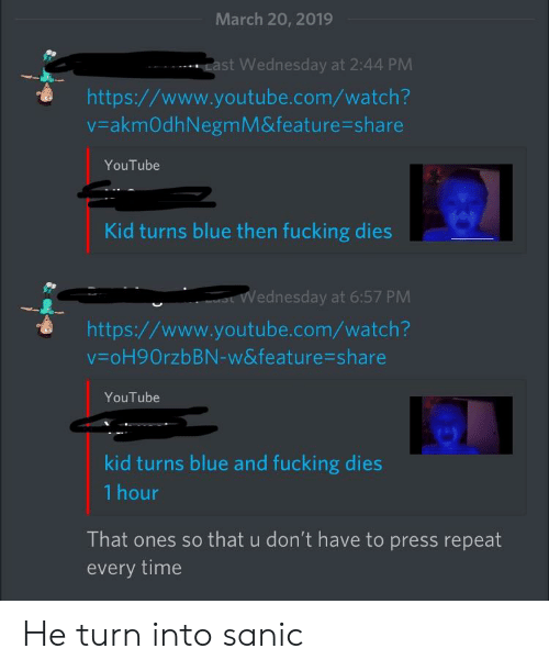Fucking, youtube.com, and Blue: March 20, 2019  ast Wednesday at 2:44 PM  https//www.youtube.com/watch?  v-akmOdhNegmM&feature-share  YouTube  Kid turns blue then fucking dies  Wednesday at 6:57 PM  https://www.youtube.com/watch?  V oH9OrzbBN-w&feature-share  YouTube  kid turns blue and fucking dies  1 hour  That ones so that u don't have to press repeat  every time He turn into sanic