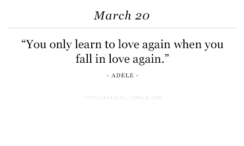 """Adele: March 20  You only learn to love again when you  fall in love again.""""  ADELE -"""