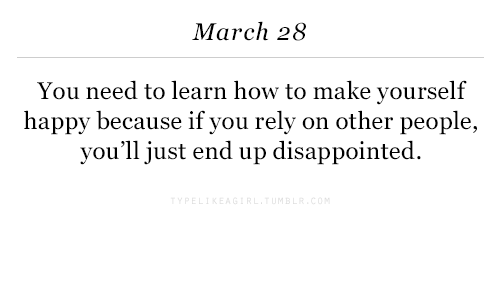 Disappointed, Happy, and How To: March 28  You need to learn how to make yourself  happy because if you rely on other people,  you'll just end up disappointed.