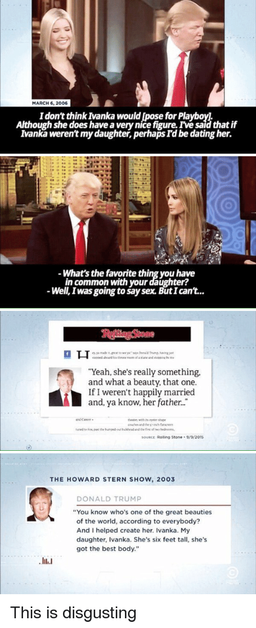 """Donald Trump You: MARCH 6, 2006  I don't think Ivanka would pose for Playboy  Although she does have a very nice figure. Ive saidthat if  Ivanka weren't my daughter, perhaps I'd be dating her.   What's the favorite thing you have  in common with your daughter?  Well, was going tosaysex. ButIcant...   """"Yeah, she's really something,  and what a beauty, that one.  If I weren't happily married  and, ya know, her father...  theater, with shape  aouchr and the inch  SOURCE Rolling Stone 9/9/201S   THE HOWARD STERN SHOW, 2003  DONALD TRUMP  """"You know who's one of the great beauties  of the world, according to everybody?  And I helped create her. Ivanka. My  daughter, Ivanka. She's six feet tall, she's  got the best body."""" This is disgusting"""