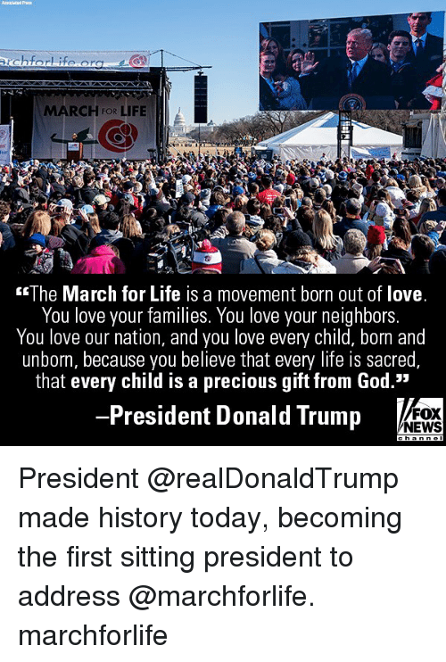 """Donald Trump, God, and Life: MARCH FOR LIFE  2  The March for Life is a movement born out of love  You love your families. You love your neighbors  You love our nation, and you love every child, born and  unborn, because you believe that every life is sacred  that every child is a precious gift from God.""""  President Donald Trump  FOX  NEWS President @realDonaldTrump made history today, becoming the first sitting president to address @marchforlife. marchforlife"""