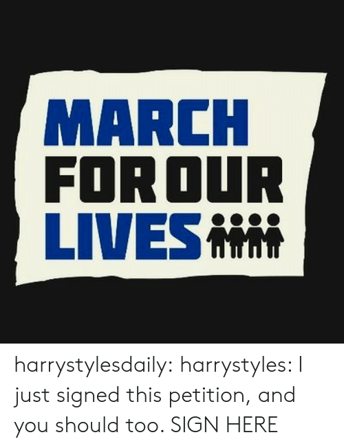 Sign Here: MARCH  FOR OUR  LIVES harrystylesdaily:  harrystyles: I just signed this petition, and you should too. SIGN HERE