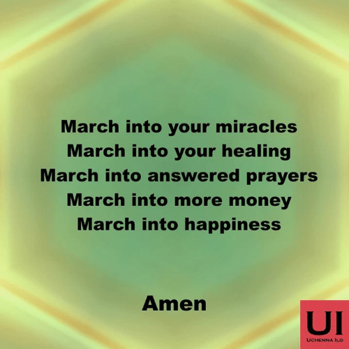 answered prayers: March into your miracles  March into your healing  March into answered prayers  March into more money  March into happiness  Amen  UI  UCHENNA ILO