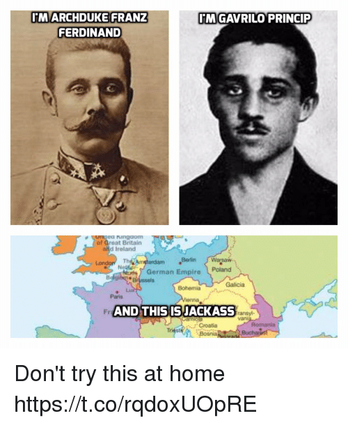 warsaw: MARCHDUKE FRANZ  FERDINAND  MGAVRILO PRINCIP  ea ngdom  af Great Britain  and Ireland  Th  Berlin Warsaw  erdam  German Empire Poland  Brussels  Galicia  Bohemia  Paris  Fr  AND THIS ISJACKASS  ransyl-  van  Romania  Croatia  Bosnia  Buch Don't try this at home https://t.co/rqdoxUOpRE