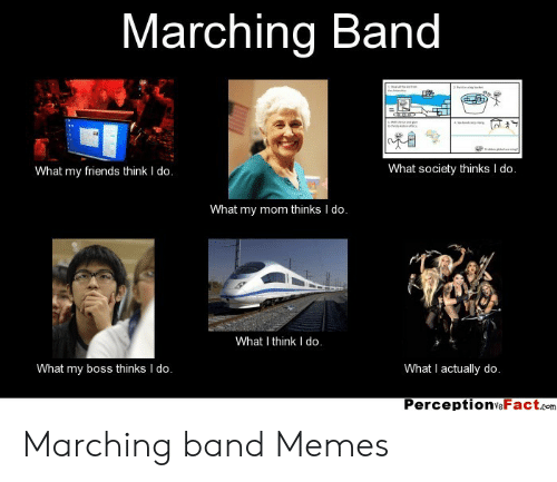 Marching Band Memes: Marching Band  aeha  What society thinks I do.  What my friends think I do.  What my mom thinks I do.  What I think I do.  What my boss thinks I do.  What I actually do.  PerceptionsFact.com Marching band Memes
