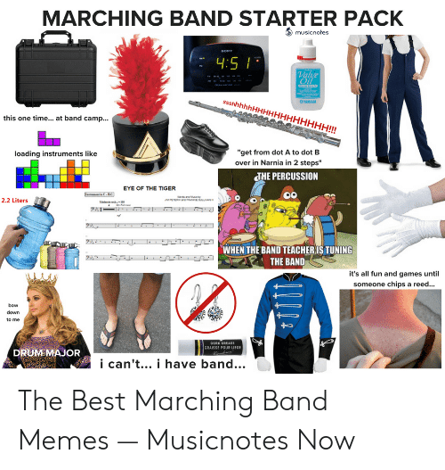 """Marching Band Memes: MARCHING BAND STARTER PACK  musicnotes  Val  OYAMAHA  this one time... at band camp...  """"get from dot A to dot B  over in Narnia in 2 steps""""  loading instruments like  THE PERCUSSION  EYE OF THE TIGER  2.2 Liters  WHEN THE BAND TEACHERIS TUNING  THE BAND  it's all fun and games until  someone chips a reed...  bow  down  to me  CORK OREASE  GRAISSE POUR LIEGE  DRUMSMAJOR  i can't... i have band... The Best Marching Band Memes — Musicnotes Now"""