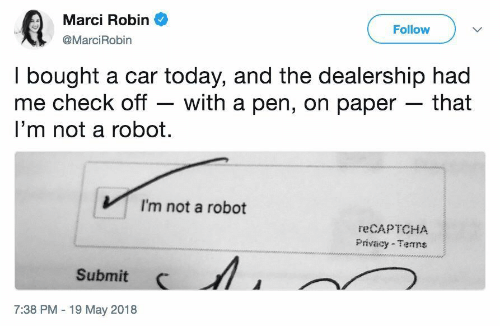 Today, Robin, and Car: Marci Robin  @MarciRobin  Follow  I bought a car today, and the dealership had  me check off - with a pen, on paper - that  I'm not a robot.  I'm not a robot  reCAPTCHA  Privacy Temns  Submit  7:38 PM -19 May 2018