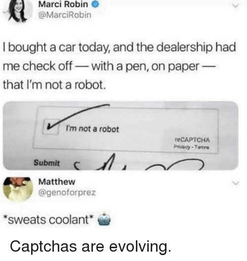 Sweats: Marci Robin  @MarciRobin  I bought a car today, and the dealership had  me check off- with a pen, on paper  that I'm not a robot.  I'm not a robot  reCAPTCHA  Privaay Tanne  Submit  Matthew  @genoforprez  sweats coolant Captchas are evolving.