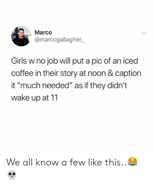 "Much Needed: Marco  @marcogallagher  Girls w no job will put a pic of an iced  coffee in their story at noon & caption  it ""much needed"" as if they didn't  wake up at 11 We all know a few like this..😂💀"
