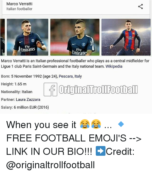 ligue 1: Marco Verratti  Italian footballer  AR  Fly  Emirates  Fly  mirate  i is an Italian professional  Marco Verratt footballer who plays as a central midfielder for  Ligue 1 club Paris Saint-Germain and the Italy national team. Wikipedia  Born: 5 November 1992 (age 24), Pescara, Italy  Height 1.65 m  Nationality: Italian  Partner: Laura Zazzara  Salary: 6 million EUR (2016)  1992 (age 24) Pescar, taly When you see it 😂😂 ... 🔹FREE FOOTBALL EMOJI'S --> LINK IN OUR BIO!!! ➡️Credit: @originaltrollfootball