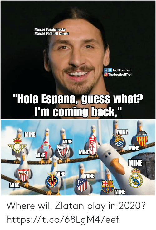 "Im Coming Back: Marcos Fussballecke  Marcos Football Corner  fTrollFootball  O TheFootballTroll  ""Hola Espana, guess what?  I'm coming back,  MINE  MINE  MINE  ATHLETIC CLUB  MINE  MINE  MINE  MINE  MINE  MINE  EVB  MINE  MINE Where will Zlatan play in 2020? https://t.co/68LgM47eef"