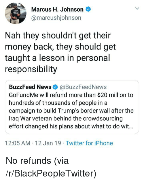 Blackpeopletwitter, Iphone, and Money: Marcus H. Johnson  @marcushjohnson  PROVE  Nah they shouldn't get their  money back, they should get  taught a lesson in personal  responsibility  BuzzFeed News @BuzzFeedNews  GoFundMe will refund more than $20 million to  hundreds of thousands of people in a  campaign to build Trump's border wall after the  Iraq War veteran behind the crowdsourcing  effort changed his plans about what to do wit...  12:05 AM 12 Jan 19 Twitter for iPhone No refunds (via /r/BlackPeopleTwitter)