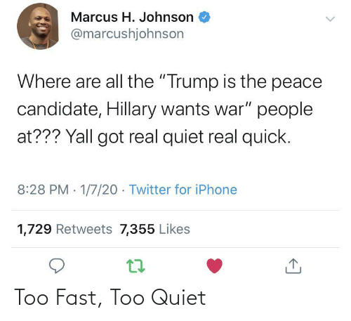 "Candidate: Marcus H. Johnson  @marcushjohnson  Where are all the ""Trump is the peace  candidate, Hillary wants war"" people  at??? Yall got real quiet real quick.  8:28 PM 1/7/20 - Twitter for iPhone  1,729 Retweets 7,355 Likes Too Fast, Too Quiet"