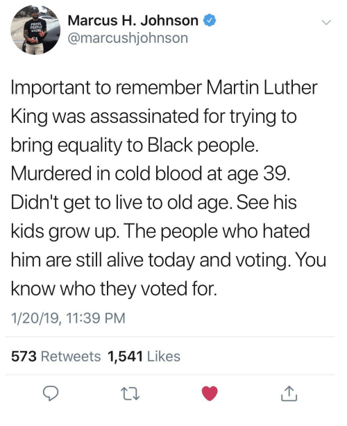 Martin Luther King: Marcus H. Johnson  @marcushjohnsor  PROVE  PEOPLE  WRON  Important to remember Martin Luther  King was assassinated for trying to  bring equality to Black people  Murdered in cold blood at age 39  Didn't get to live to old age. See his  kids grow up. The people who hated  him are still alive today and voting. You  know who they voted for.  1/20/19, 11:39 PM  573 Retweets 1,541 Likes